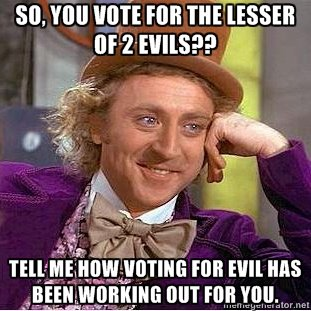 So you vote for the lesser of 2 evils